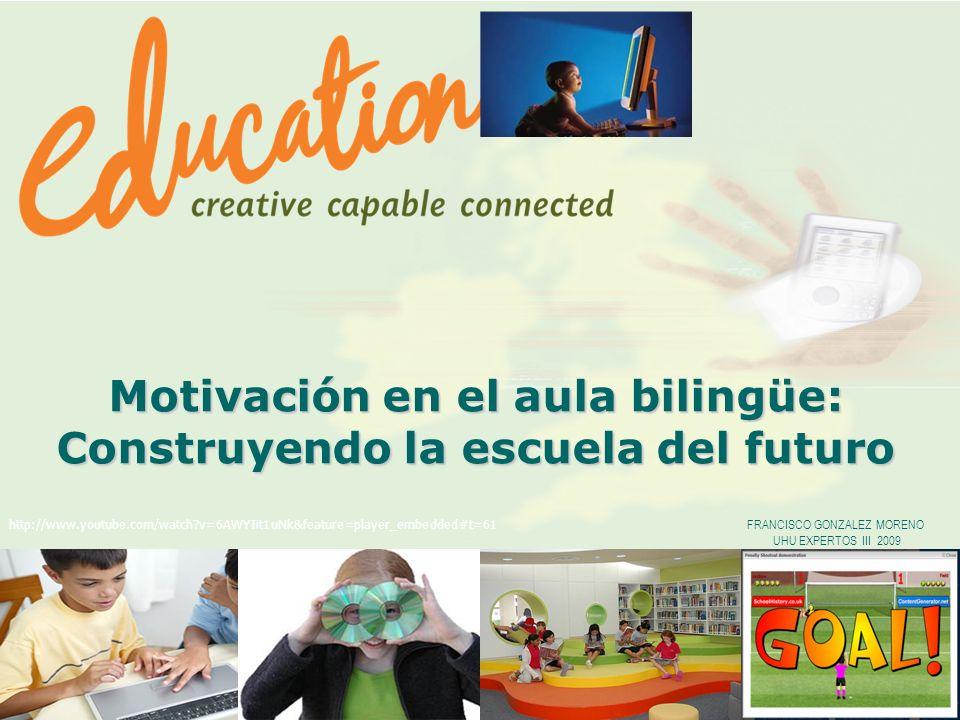 1 Motivación en el aula bilingüe: Construyendo la escuela del futuro FRANCISCO GONZALEZ MORENO UHU EXPERTOS III 2009 http://www.youtube.com/watch?v=6AWYIit1uNk&feature=player_embedded#t=61