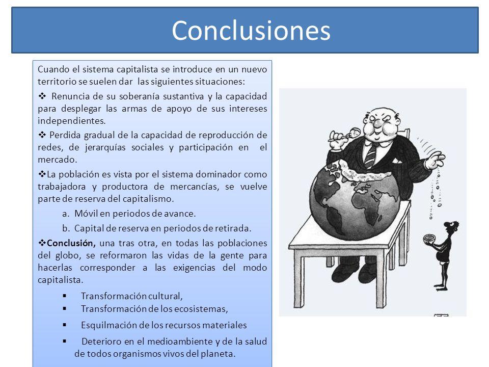 Conclusiones Cuando el sistema capitalista se introduce en un nuevo territorio se suelen dar las siguientes situaciones: Renuncia de su soberanía sust