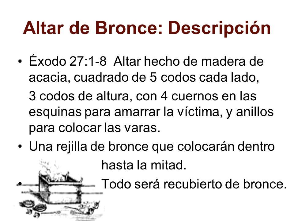Altar de Bronce: Descripción Éxodo 27:1-8 Altar hecho de madera de acacia, cuadrado de 5 codos cada lado, 3 codos de altura, con 4 cuernos en las esqu