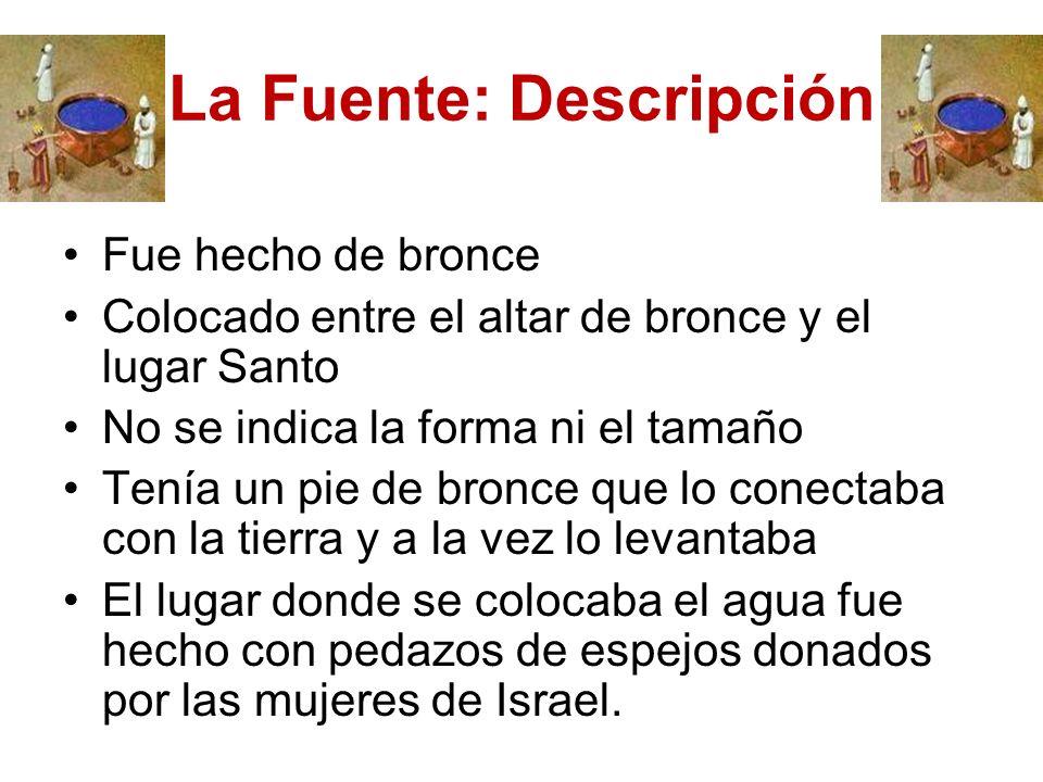 La Fuente: Descripción Fue hecho de bronce Colocado entre el altar de bronce y el lugar Santo No se indica la forma ni el tamaño Tenía un pie de bronc