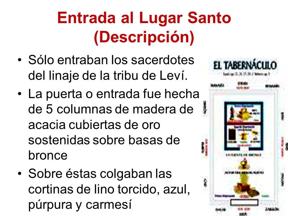 Entrada al Lugar Santo (Descripción) Sólo entraban los sacerdotes del linaje de la tribu de Leví. La puerta o entrada fue hecha de 5 columnas de mader