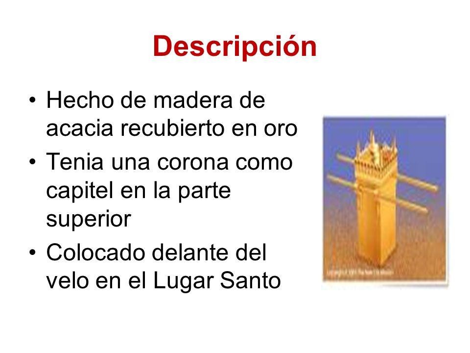 Descripción Hecho de madera de acacia recubierto en oro Tenia una corona como capitel en la parte superior Colocado delante del velo en el Lugar Santo