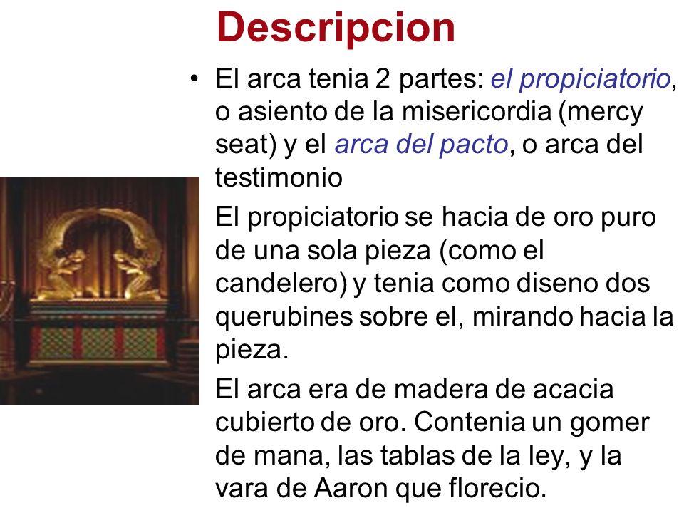 Descripcion El arca tenia 2 partes: el propiciatorio, o asiento de la misericordia (mercy seat) y el arca del pacto, o arca del testimonio El propicia