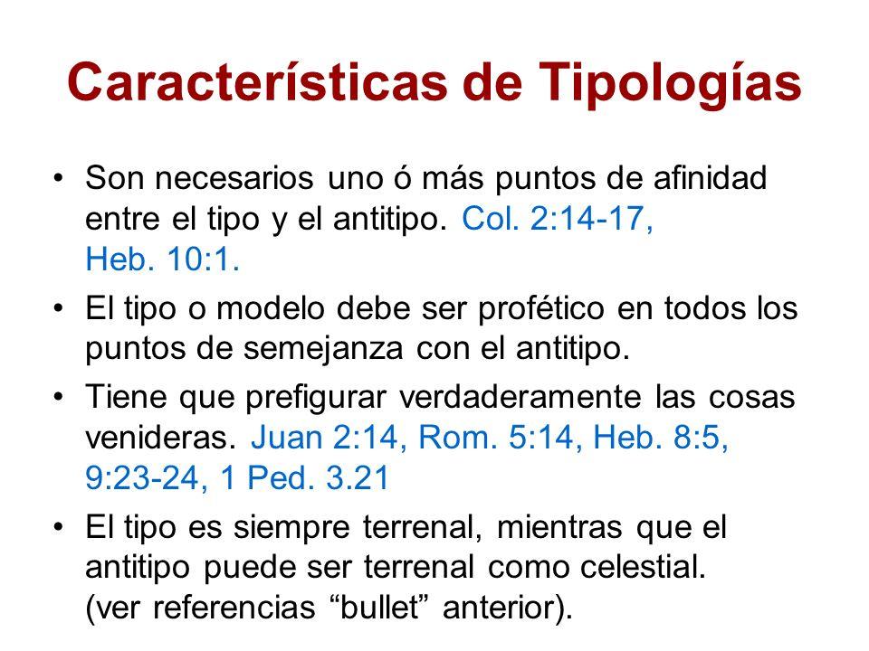 Características de Tipologías Son necesarios uno ó más puntos de afinidad entre el tipo y el antitipo. Col. 2:14-17, Heb. 10:1. El tipo o modelo debe