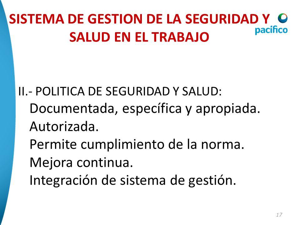 17 II.- POLITICA DE SEGURIDAD Y SALUD: Documentada, específica y apropiada. Autorizada. Permite cumplimiento de la norma. Mejora continua. Integración