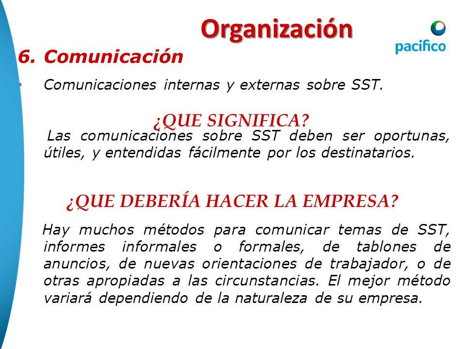 Organización 6.Comunicación Comunicaciones internas y externas sobre SST. Las comunicaciones sobre SST deben ser oportunas, útiles, y entendidas fácil