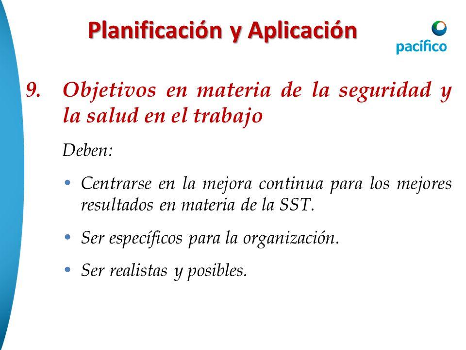 Planificación y Aplicación 9. Objetivos en materia de la seguridad y la salud en el trabajo Deben: Centrarse en la mejora continua para los mejores re