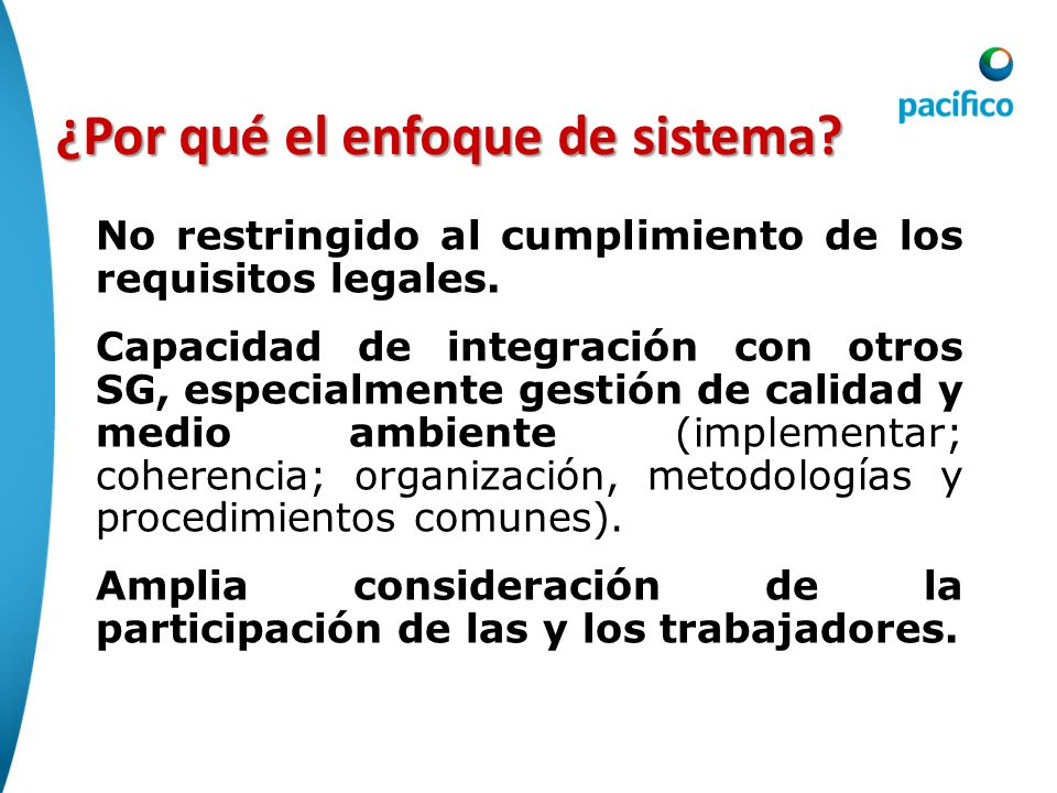 ¿Por qué el enfoque de sistema? No restringido al cumplimiento de los requisitos legales. Capacidad de integración con otros SG, especialmente gestión