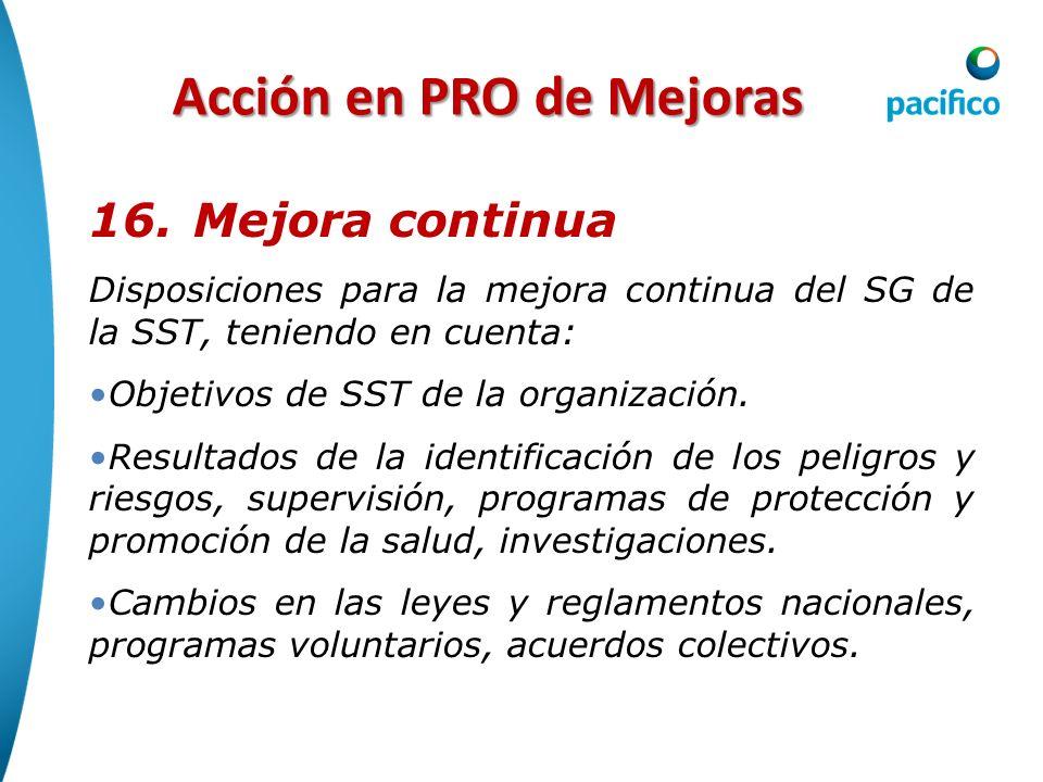 Acción en PRO de Mejoras 16. Mejora continua Disposiciones para la mejora continua del SG de la SST, teniendo en cuenta: Objetivos de SST de la organi