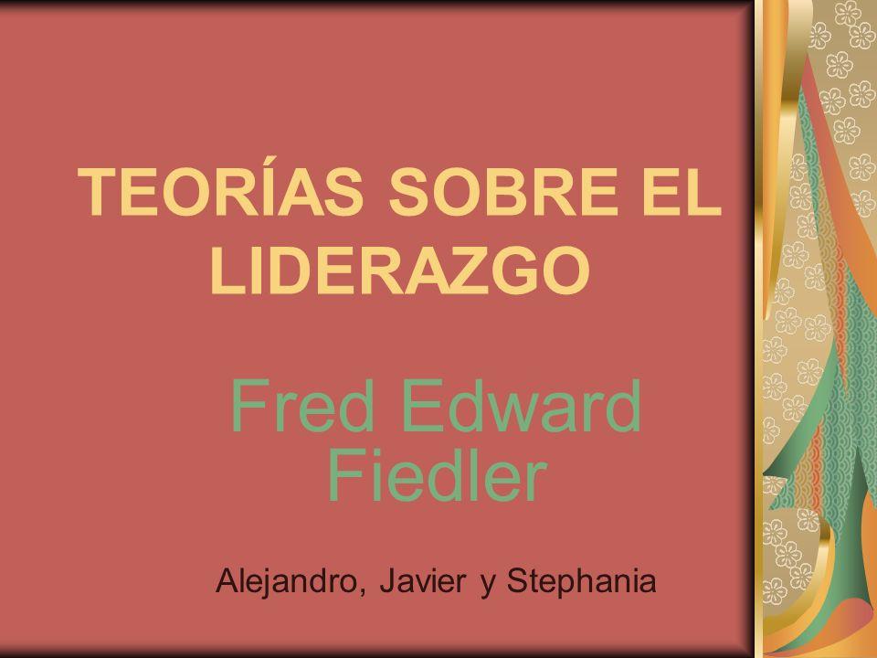 TEORÍAS SOBRE EL LIDERAZGO Fred Edward Fiedler Alejandro, Javier y Stephania