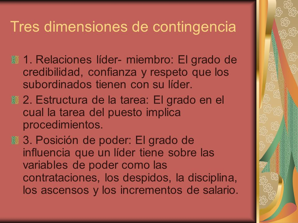 Tres dimensiones de contingencia 1. Relaciones líder- miembro: El grado de credibilidad, confianza y respeto que los subordinados tienen con su líder.