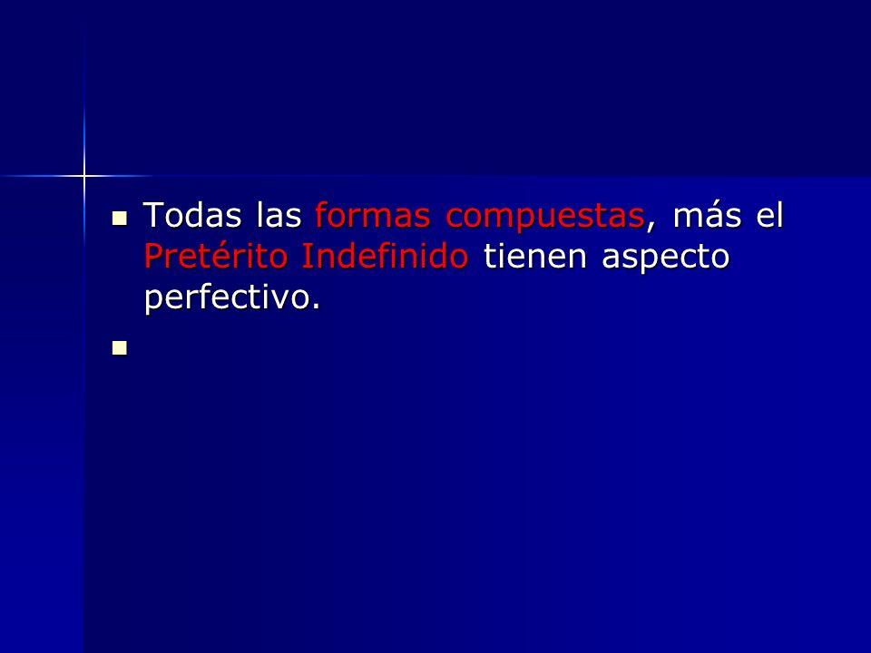 Todas las formas compuestas, más el Pretérito Indefinido tienen aspecto perfectivo. Todas las formas compuestas, más el Pretérito Indefinido tienen as