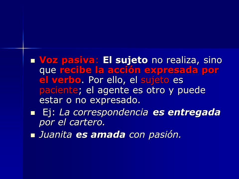 Voz pasiva: El sujeto no realiza, sino que recibe la acción expresada por el verbo. Por ello, el sujeto es paciente; el agente es otro y puede estar o