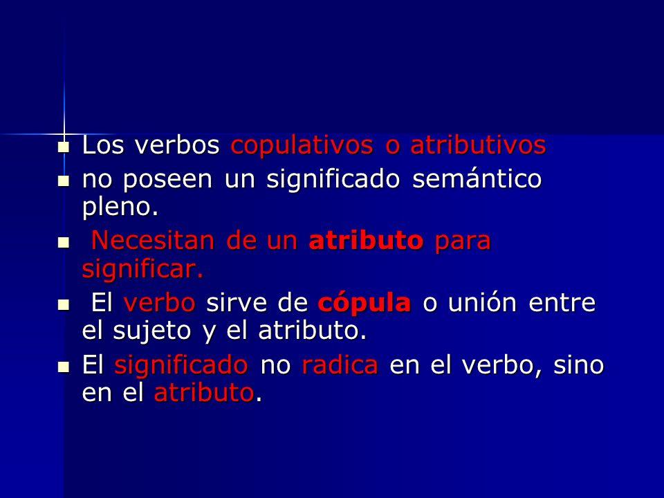 Los verbos copulativos o atributivos Los verbos copulativos o atributivos no poseen un significado semántico pleno. no poseen un significado semántico