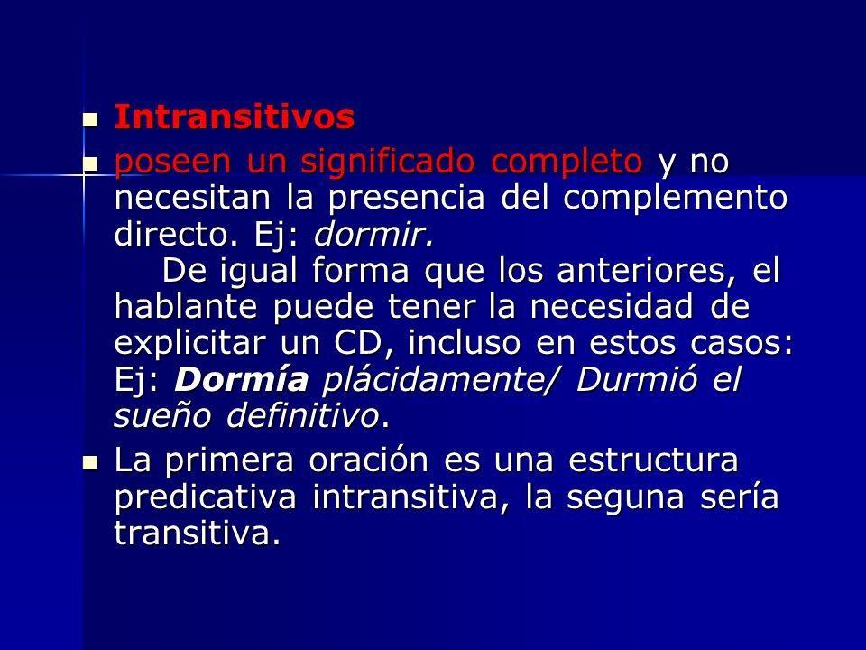 Intransitivos Intransitivos poseen un significado completo y no necesitan la presencia del complemento directo. Ej: dormir. De igual forma que los ant