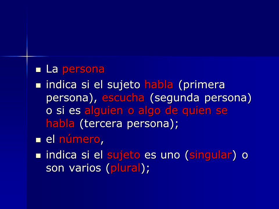 La persona La persona indica si el sujeto habla (primera persona), escucha (segunda persona) o si es alguien o algo de quien se habla (tercera persona