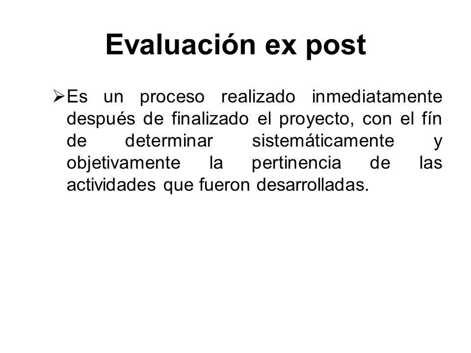 Evaluación ex post Es un proceso realizado inmediatamente después de finalizado el proyecto, con el fín de determinar sistemáticamente y objetivamente