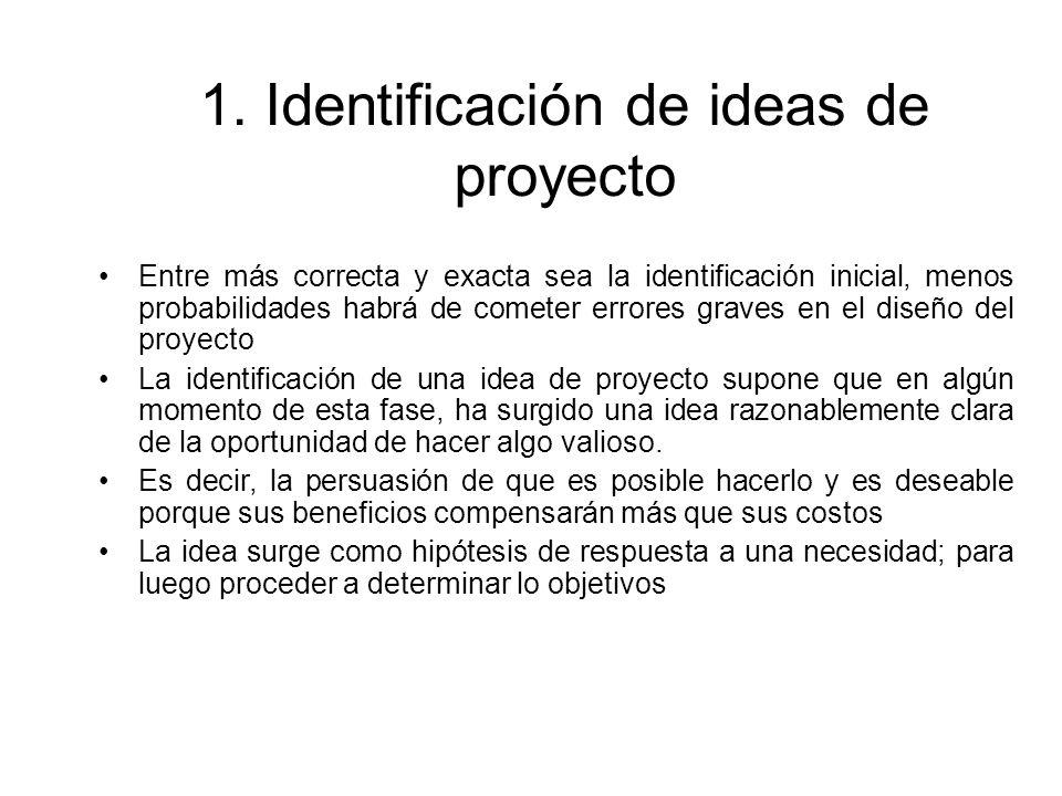 1. Identificación de ideas de proyecto Entre más correcta y exacta sea la identificación inicial, menos probabilidades habrá de cometer errores graves
