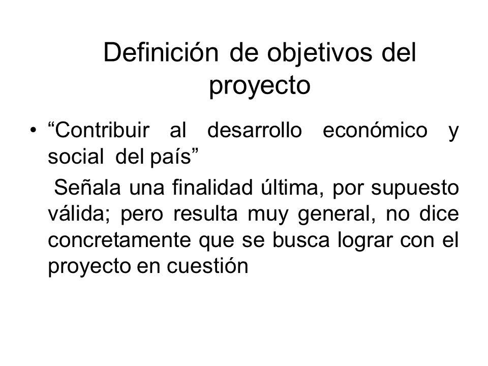 Definición de objetivos del proyecto Contribuir al desarrollo económico y social del país Señala una finalidad última, por supuesto válida; pero resul