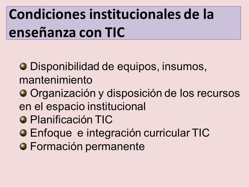 Condiciones institucionales de la enseñanza con TIC Disponibilidad de equipos, insumos, mantenimiento Organización y disposición de los recursos en el