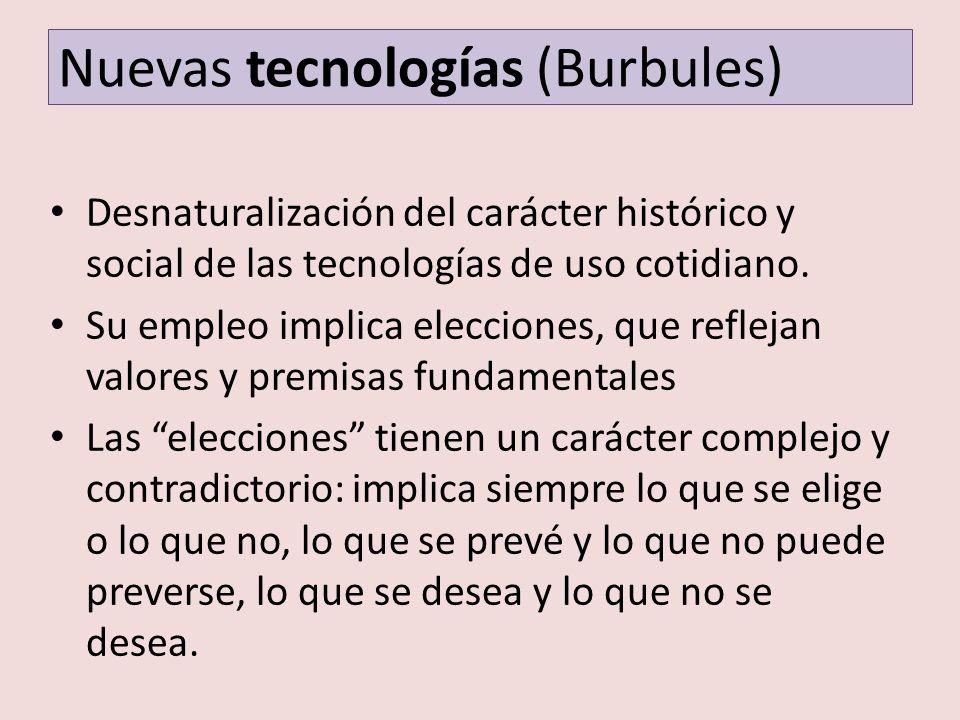 Nuevas tecnologías (Burbules) Desnaturalización del carácter histórico y social de las tecnologías de uso cotidiano. Su empleo implica elecciones, que