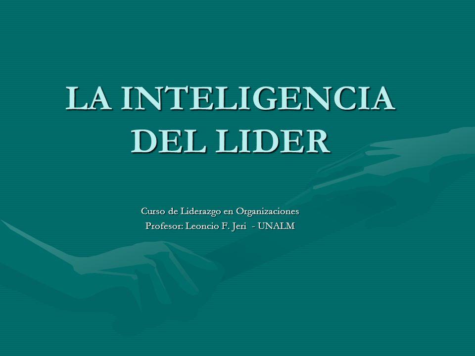 LA INTELIGENCIA DEL LIDER Curso de Liderazgo en Organizaciones Profesor: Leoncio F. Jeri - UNALM