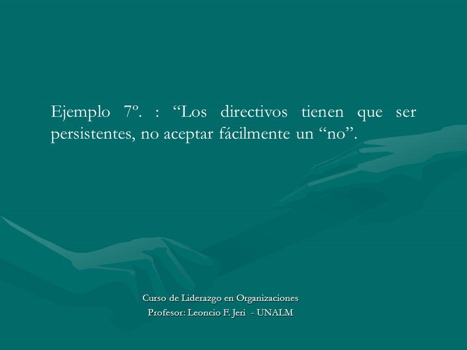 Ejemplo 7º. : Los directivos tienen que ser persistentes, no aceptar fácilmente un no. Curso de Liderazgo en Organizaciones Profesor: Leoncio F. Jeri