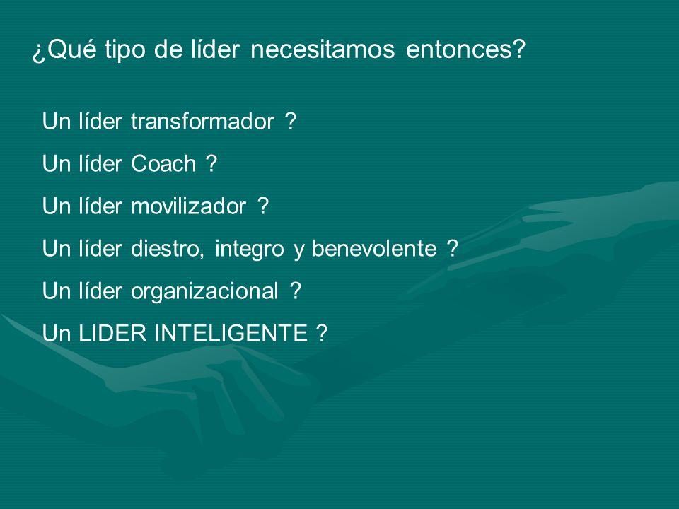 ¿Qué tipo de líder necesitamos entonces? Un líder transformador ? Un líder Coach ? Un líder movilizador ? Un líder diestro, integro y benevolente ? Un