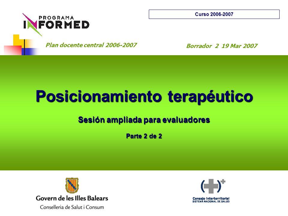 Posicionamiento terapéutico Sesión ampliada para evaluadores Parte 2 de 2 Curso 2006-2007 Plan docente central 2006-2007 Borrador 2 19 Mar 2007