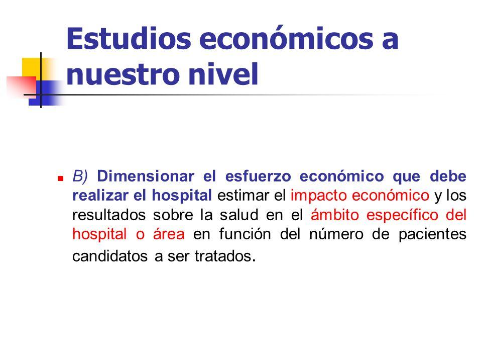 Estudios económicos a nuestro nivel B) Dimensionar el esfuerzo económico que debe realizar el hospital estimar el impacto económico y los resultados s