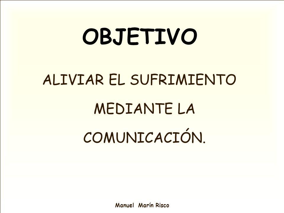 Manuel Marín Risco OBJETIVO ALIVIAR EL SUFRIMIENTO MEDIANTE LA COMUNICACIÓN.