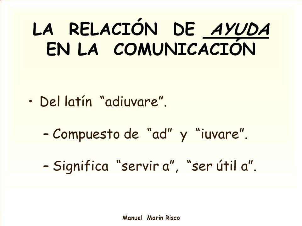 Manuel Marín Risco LA RELACIÓN DE AYUDA EN LA COMUNICACIÓN Del latín adiuvare. –Compuesto de ad y iuvare. –Significa servir a, ser útil a.