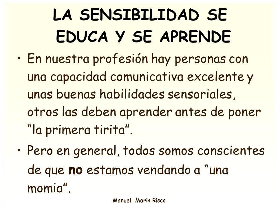 Manuel Marín Risco LA SENSIBILIDAD SE EDUCA Y SE APRENDE En nuestra profesión hay personas con una capacidad comunicativa excelente y unas buenas habi
