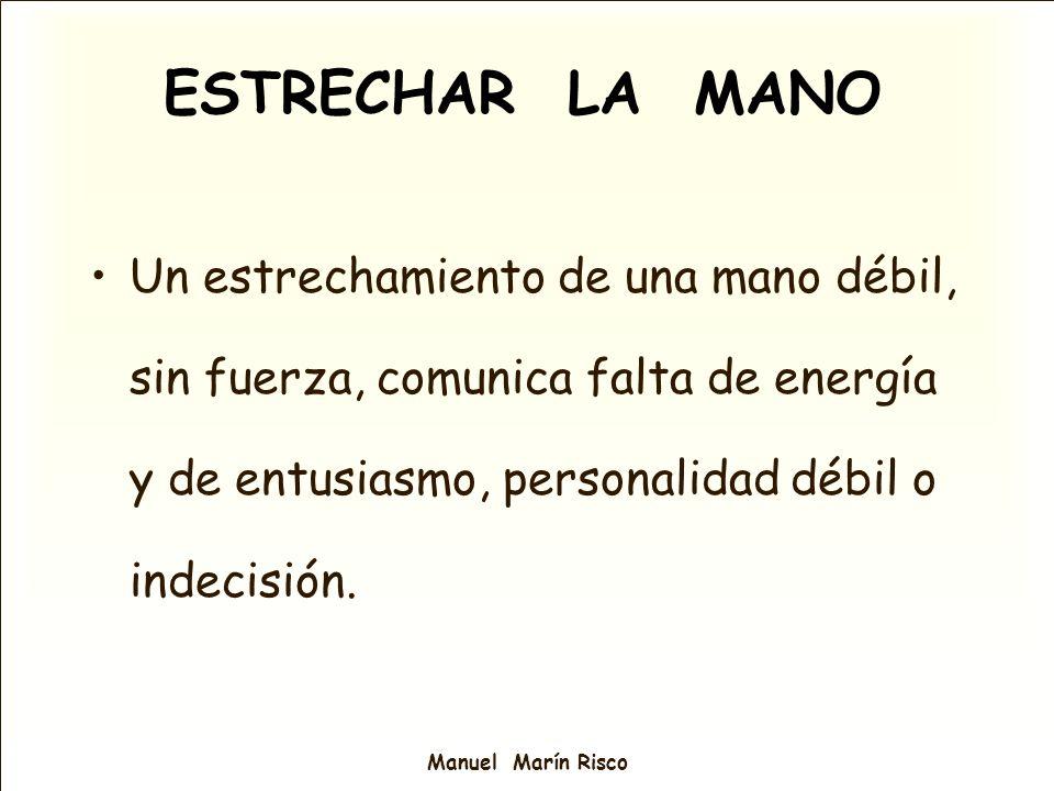 Manuel Marín Risco Un estrechamiento de una mano débil, sin fuerza, comunica falta de energía y de entusiasmo, personalidad débil o indecisión. ESTREC