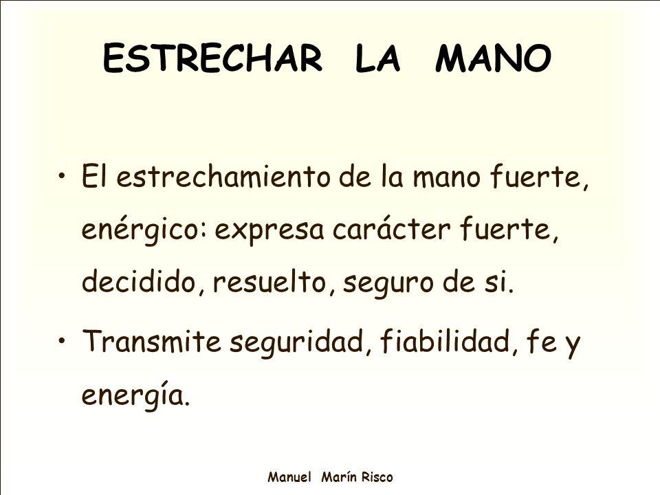 Manuel Marín Risco El estrechamiento de la mano fuerte, enérgico: expresa carácter fuerte, decidido, resuelto, seguro de si. Transmite seguridad, fiab