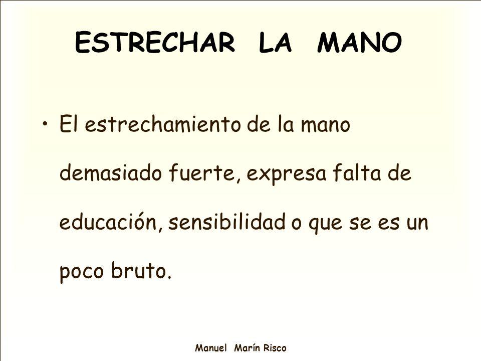 Manuel Marín Risco El estrechamiento de la mano demasiado fuerte, expresa falta de educación, sensibilidad o que se es un poco bruto. ESTRECHAR LA MAN