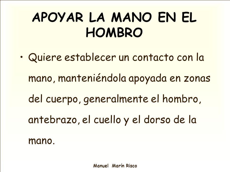 Manuel Marín Risco APOYAR LA MANO EN EL HOMBRO Quiere establecer un contacto con la mano, manteniéndola apoyada en zonas del cuerpo, generalmente el h