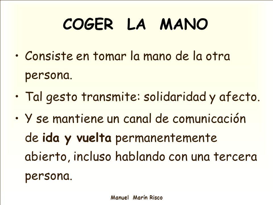 COGER LA MANO Consiste en tomar la mano de la otra persona. Tal gesto transmite: solidaridad y afecto. Y se mantiene un canal de comunicación de ida y