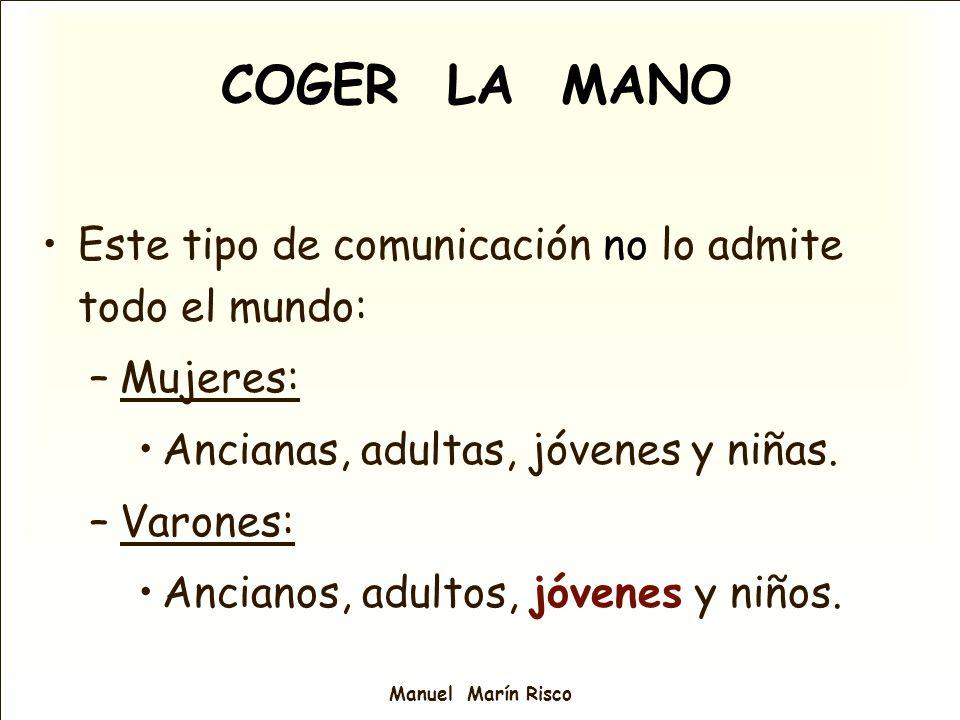 Manuel Marín Risco COGER LA MANO Este tipo de comunicación no lo admite todo el mundo: –Mujeres: Ancianas, adultas, jóvenes y niñas. –Varones: Anciano