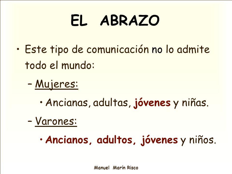 Manuel Marín Risco EL ABRAZO Este tipo de comunicación no lo admite todo el mundo: –Mujeres: Ancianas, adultas, jóvenes y niñas. –Varones: Ancianos, a