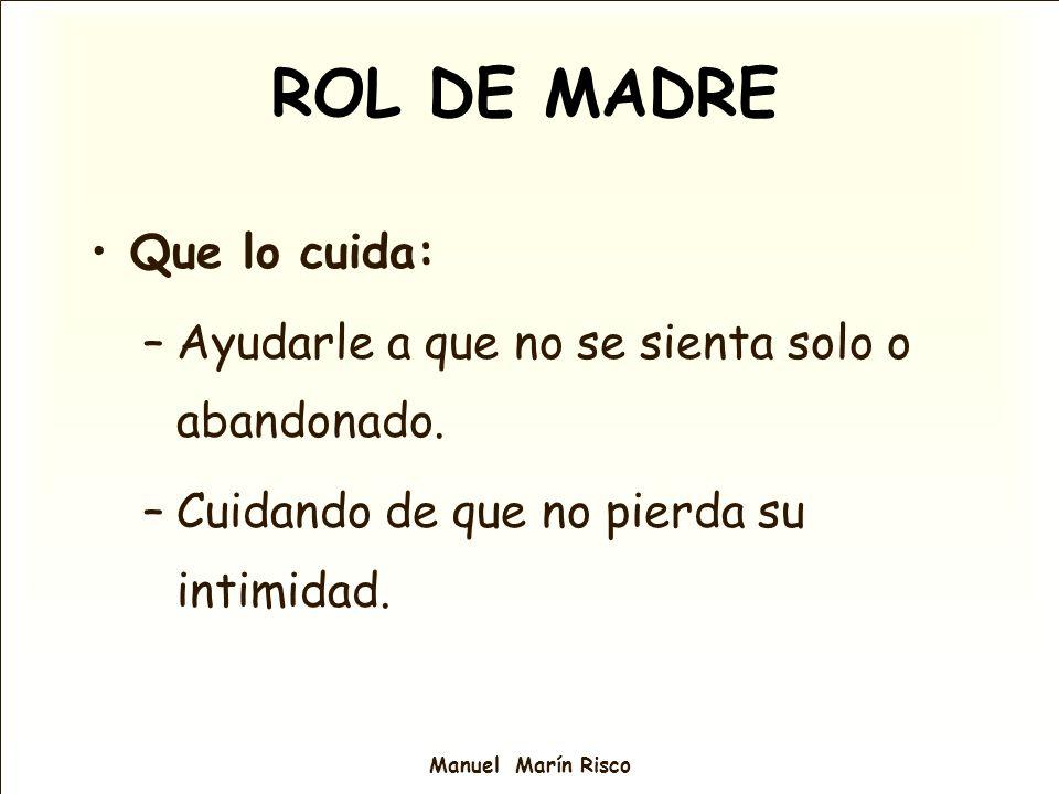 Manuel Marín Risco Que lo cuida: –Ayudarle a que no se sienta solo o abandonado. –Cuidando de que no pierda su intimidad. ROL DE MADRE