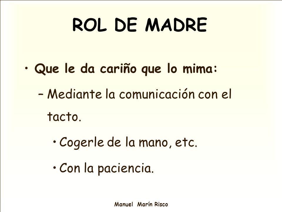 Manuel Marín Risco Que le da cariño que lo mima: –Mediante la comunicación con el tacto. Cogerle de la mano, etc. Con la paciencia. ROL DE MADRE