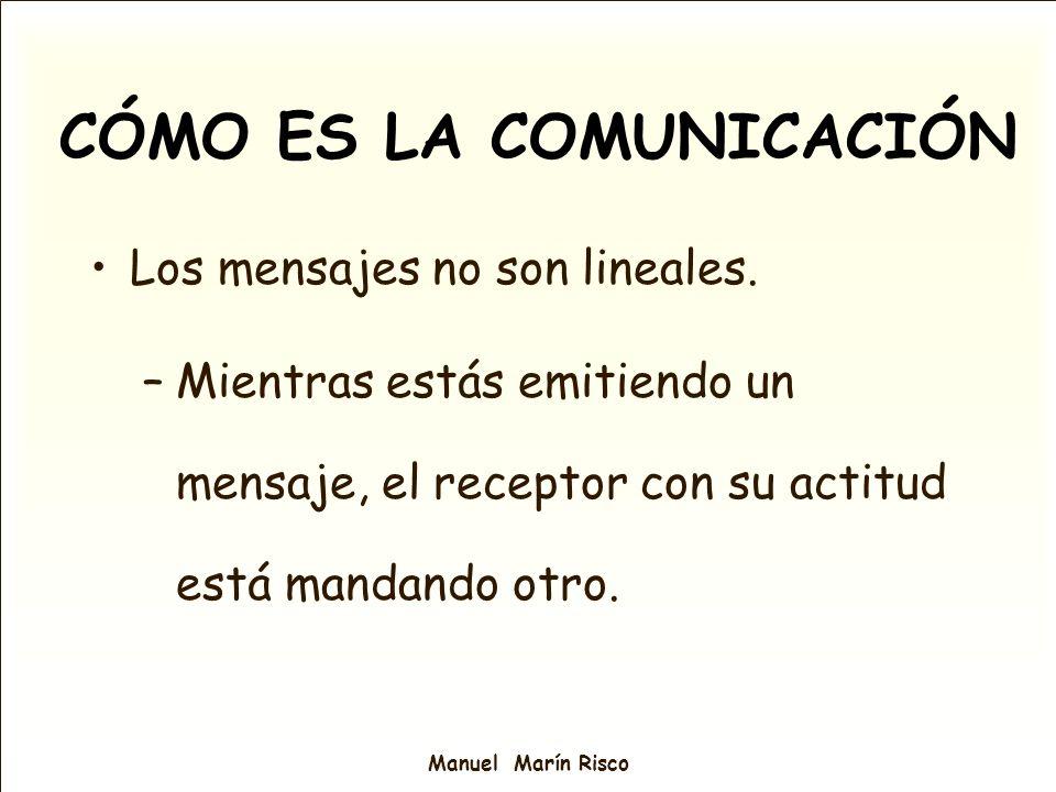 Manuel Marín Risco CÓMO ES LA COMUNICACIÓN Los mensajes no son lineales. –Mientras estás emitiendo un mensaje, el receptor con su actitud está mandand