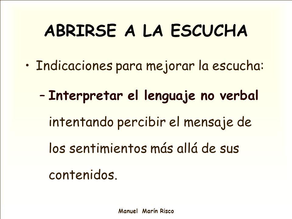 Manuel Marín Risco Indicaciones para mejorar la escucha: –Interpretar el lenguaje no verbal intentando percibir el mensaje de los sentimientos más all