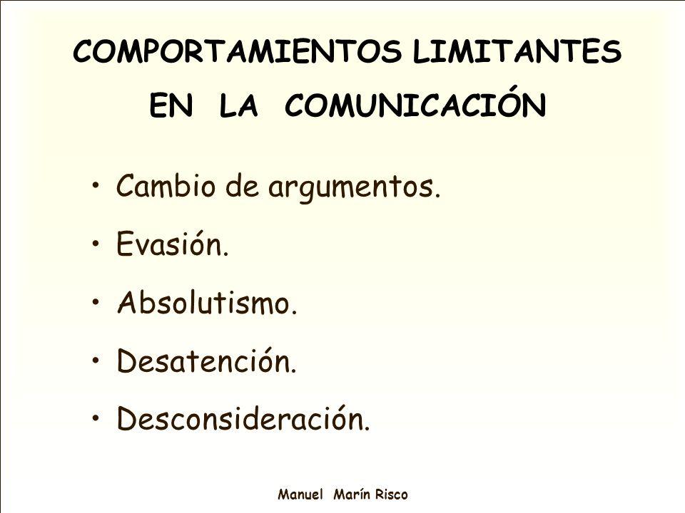 Manuel Marín Risco COMPORTAMIENTOS LIMITANTES EN LA COMUNICACIÓN Cambio de argumentos. Evasión. Absolutismo. Desatención. Desconsideración.