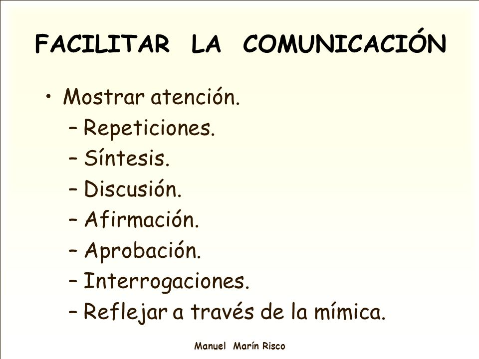 Manuel Marín Risco FACILITAR LA COMUNICACIÓN Mostrar atención. –Repeticiones. –Síntesis. –Discusión. –Afirmación. –Aprobación. –Interrogaciones. –Refl