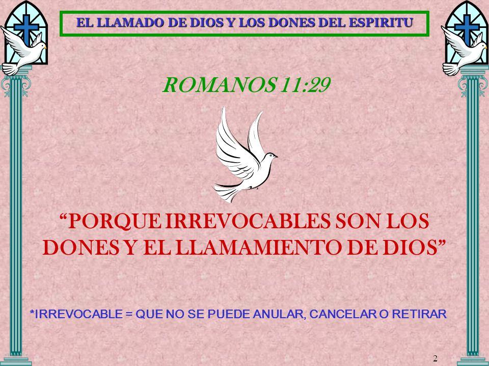 ROMANOS 11:29 PORQUE IRREVOCABLES SON LOS DONES Y EL LLAMAMIENTO DE DIOS *IRREVOCABLE = QUE NO SE PUEDE ANULAR, CANCELAR O RETIRAR 2