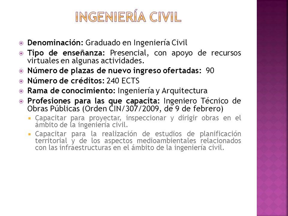 Denominación: Graduado en Ingeniería Civil Tipo de enseñanza: Presencial, con apoyo de recursos virtuales en algunas actividades. Número de plazas de