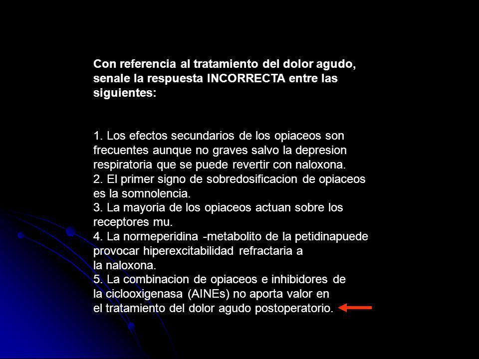 Con referencia al tratamiento del dolor agudo, senale la respuesta INCORRECTA entre las siguientes: 1. Los efectos secundarios de los opiaceos son fre