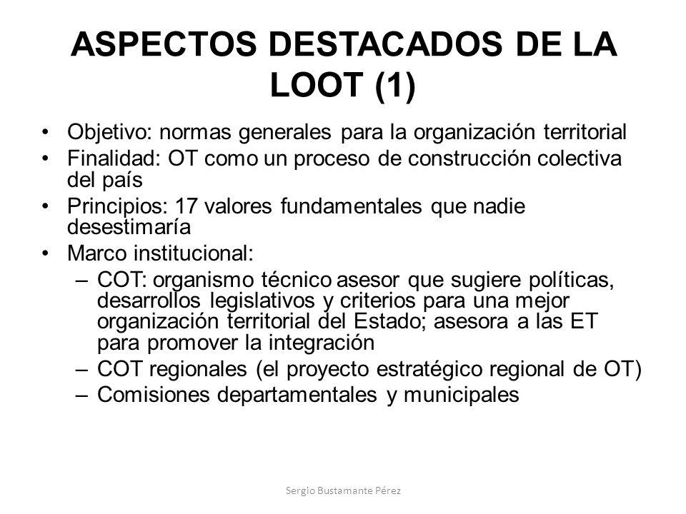 ASPECTOS DESTACADOS DE LA LOOT (1) Objetivo: normas generales para la organización territorial Finalidad: OT como un proceso de construcción colectiva